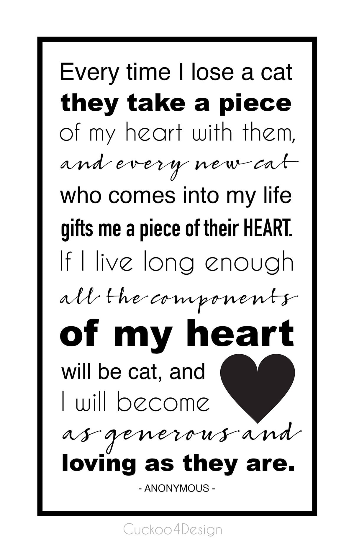 It came to me that every time I lose a cat they take a piece of my heart with them, and every new cat who comes into my life gifts me a piece of their heart. If I live long enough all the components of my heart will be cat and I will becomes as generous and loving as they are.